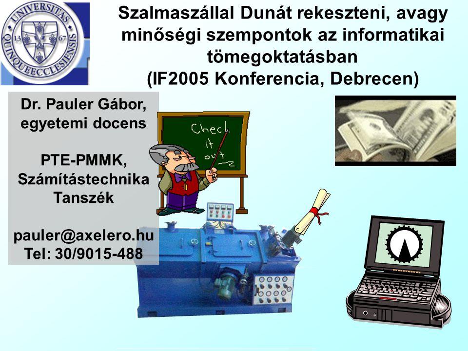 Szalmaszállal Dunát rekeszteni, avagy minőségi szempontok az informatikai tömegoktatásban (IF2005 Konferencia, Debrecen) Dr. Pauler Gábor, egyetemi do