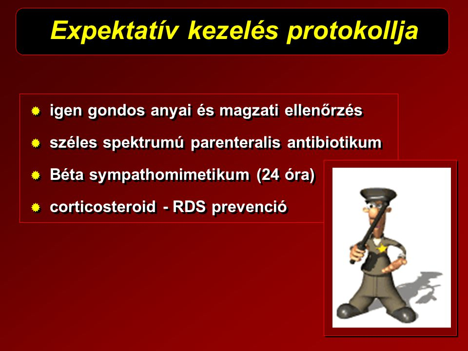   igen gondos anyai és magzati ellenőrzés   széles spektrumú parenteralis antibiotikum   Béta sympathomimetikum (24 óra)   corticosteroid - RD