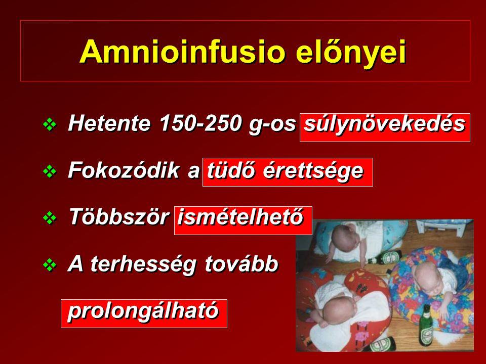 Amnioinfusio előnyei   Hetente 150-250 g-os súlynövekedés   Fokozódik a tüdő érettsége   Többször ismételhető   A terhesség tovább prolongálha