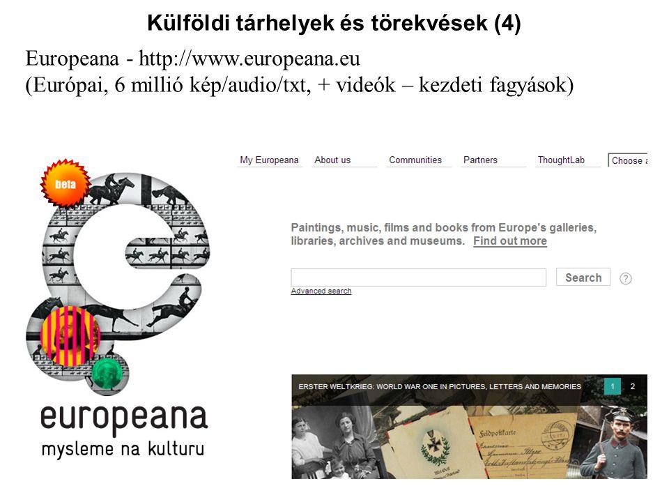 Külföldi tárhelyek és törekvések (4) Europeana - http://www.europeana.eu (Európai, 6 millió kép/audio/txt, + videók – kezdeti fagyások)
