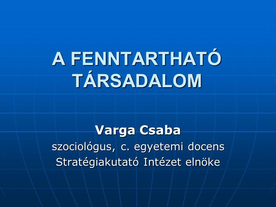 A FENNTARTHATÓ TÁRSADALOM Varga Csaba szociológus, c. egyetemi docens Stratégiakutató Intézet elnöke