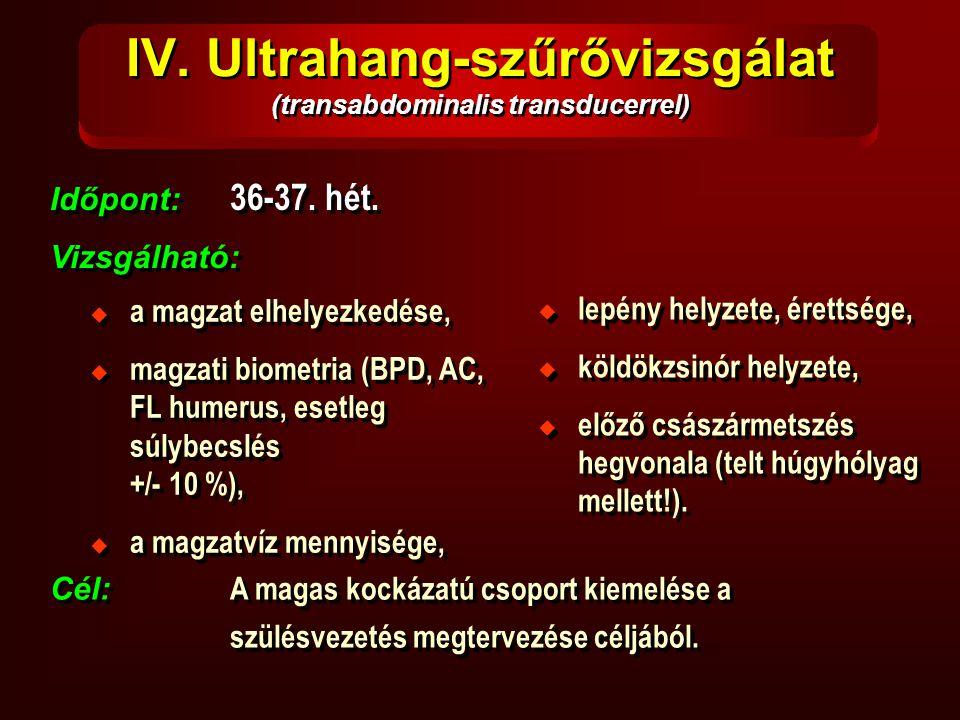 IV. Ultrahang-szűrővizsgálat (transabdominalis transducerrel) Időpont: 36-37. hét. Vizsgálható: Időpont: 36-37. hét. Vizsgálható:  a magzat elhelyezk