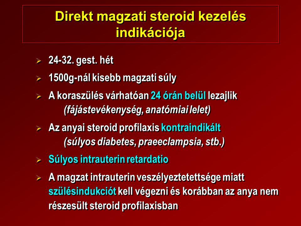 Direkt magzati steroid kezelés indikációja   24-32. gest. hét   1500g-nál kisebb magzati súly   A koraszülés várhatóan 24 órán belül lezajlik (f