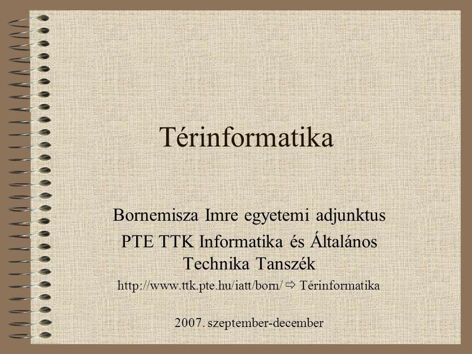 Térinformatika Bornemisza Imre egyetemi adjunktus PTE TTK Informatika és Általános Technika Tanszék http://www.ttk.pte.hu/iatt/born/  Térinformatika 2007.