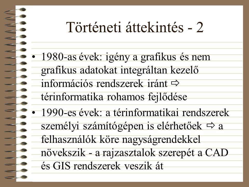 Történeti áttekintés - 2 1980-as évek: igény a grafikus és nem grafikus adatokat integráltan kezelő információs rendszerek iránt  térinformatika rohamos fejlődése 1990-es évek: a térinformatikai rendszerek személyi számítógépen is elérhetőek  a felhasználók köre nagyságrendekkel növekszik - a rajzasztalok szerepét a CAD és GIS rendszerek veszik át