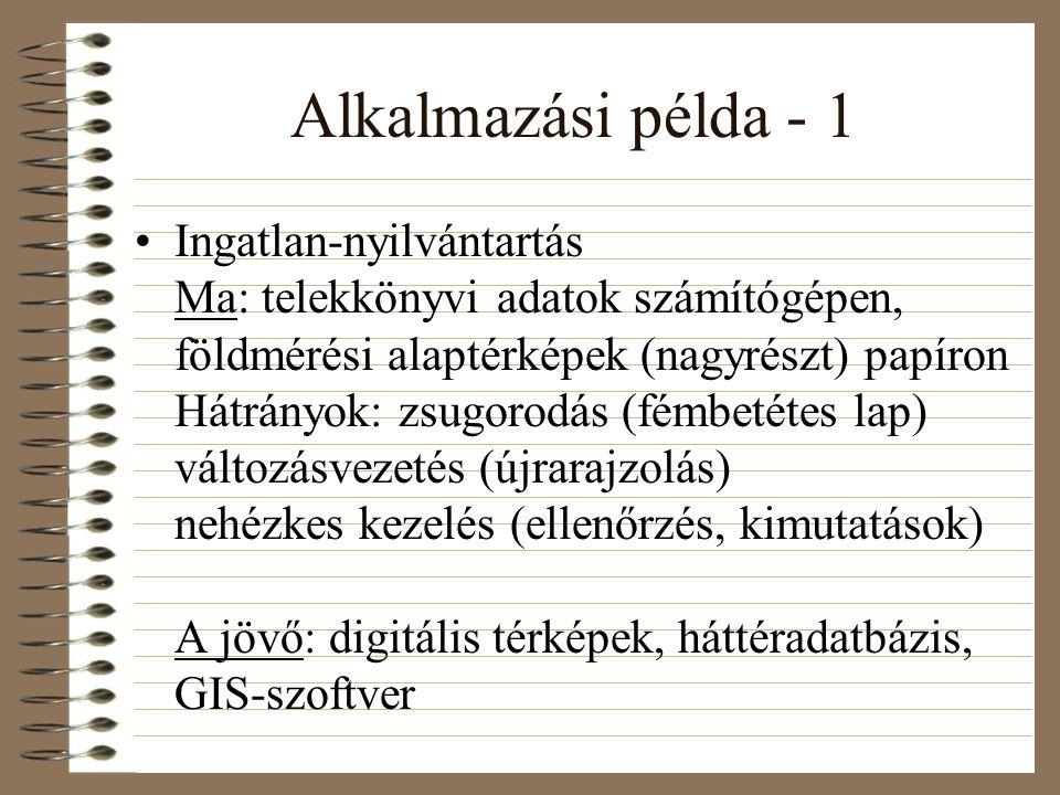 Alkalmazási példa - 1 Ingatlan-nyilvántartás Ma: telekkönyvi adatok számítógépen, földmérési alaptérképek (nagyrészt) papíron Hátrányok: zsugorodás (fémbetétes lap) változásvezetés (újrarajzolás) nehézkes kezelés (ellenőrzés, kimutatások) A jövő: digitális térképek, háttéradatbázis, GIS-szoftver