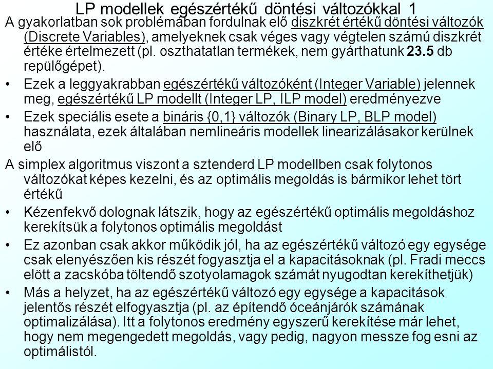 LP modellek egészértékű döntési változókkal 1 A gyakorlatban sok problémában fordulnak elő diszkrét értékű döntési változók (Discrete Variables), amel