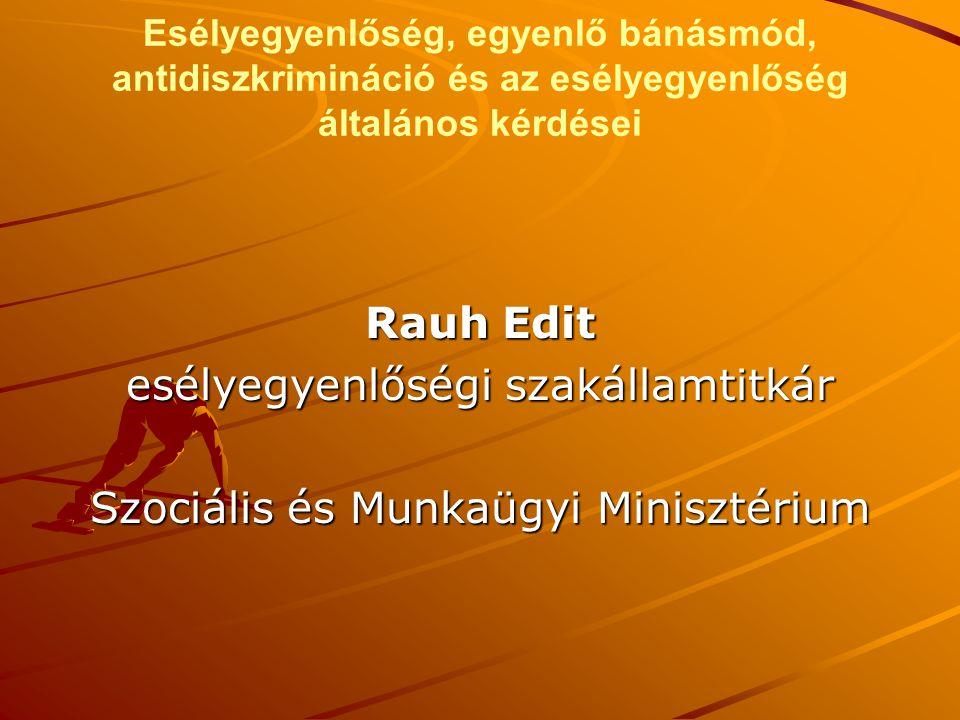 Esélyegyenlőség, egyenlő bánásmód, antidiszkrimináció és az esélyegyenlőség általános kérdései Rauh Edit esélyegyenlőségi szakállamtitkár Szociális és