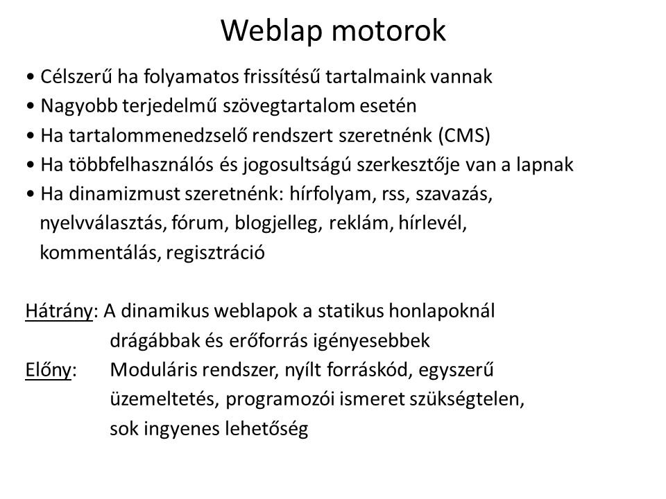 Weblap motorok Célszerű ha folyamatos frissítésű tartalmaink vannak Nagyobb terjedelmű szövegtartalom esetén Ha tartalommenedzselő rendszert szeretnénk (CMS) Ha többfelhasználós és jogosultságú szerkesztője van a lapnak Ha dinamizmust szeretnénk: hírfolyam, rss, szavazás, nyelvválasztás, fórum, blogjelleg, reklám, hírlevél, kommentálás, regisztráció Hátrány: A dinamikus weblapok a statikus honlapoknál drágábbak és erőforrás igényesebbek Előny:Moduláris rendszer, nyílt forráskód, egyszerű üzemeltetés, programozói ismeret szükségtelen, sok ingyenes lehetőség
