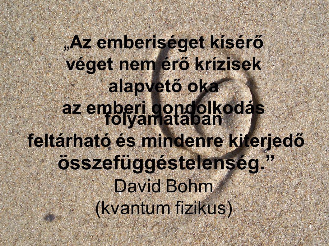 """""""Az emberiséget kísérő véget nem érő krízisek alapvető oka az emberi gondolkodás folyamatában feltárható és mindenre kiterjedő összefüggéstelenség. David Bohm (kvantum fizikus)"""