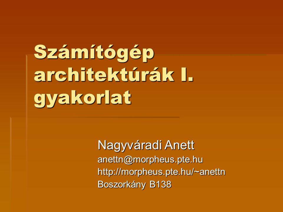 Számítógép architektúrák I. gyakorlat Nagyváradi Anett anettn@morpheus.pte.huhttp://morpheus.pte.hu/~anettn Boszorkány B138