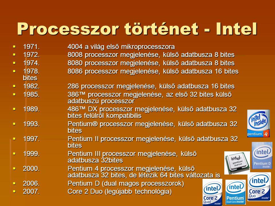 Processzor történet - Intel  1971.4004 a világ első mikroprocesszora  1972.8008 processzor megjelenése, külső adatbusza 8 bites  1974.8080 processzor megjelenése, külső adatbusza 8 bites  1978.8086 processzor megjelenése, külső adatbusza 16 bites bites  1982.286 processzor megjelenése, külső adatbusza 16 bites  1985.386™ processzor megjelenése, az első 32 bites külső adatbuszú processzor  1989.486™ DX processzor megjelenése, külső adatbusza 32 bites felülről kompatibilis  1993.Pentium® processzor megjelenése, külső adatbusza 32 bites  1997.Pentium II processzor megjelenése, külső adatbusza 32 bites  1999.Pentium III processzor megjelenése, külső adatbusza 32bites  2000.Pentium 4 processzor megjelenése, külső adatbusza 32 bites, de létezik 64 bites változata is  2006.