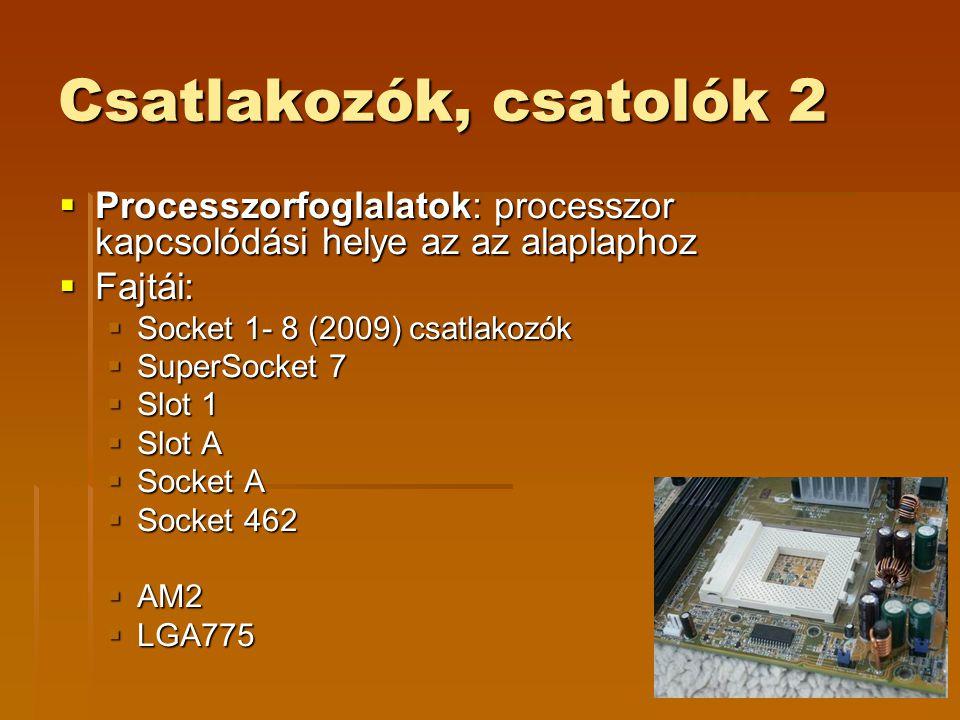 Csatlakozók, csatolók 2  Processzorfoglalatok: processzor kapcsolódási helye az az alaplaphoz  Fajtái:  Socket 1- 8 (2009) csatlakozók  SuperSocket 7  Slot 1  Slot A  Socket A  Socket 462  AM2  LGA775