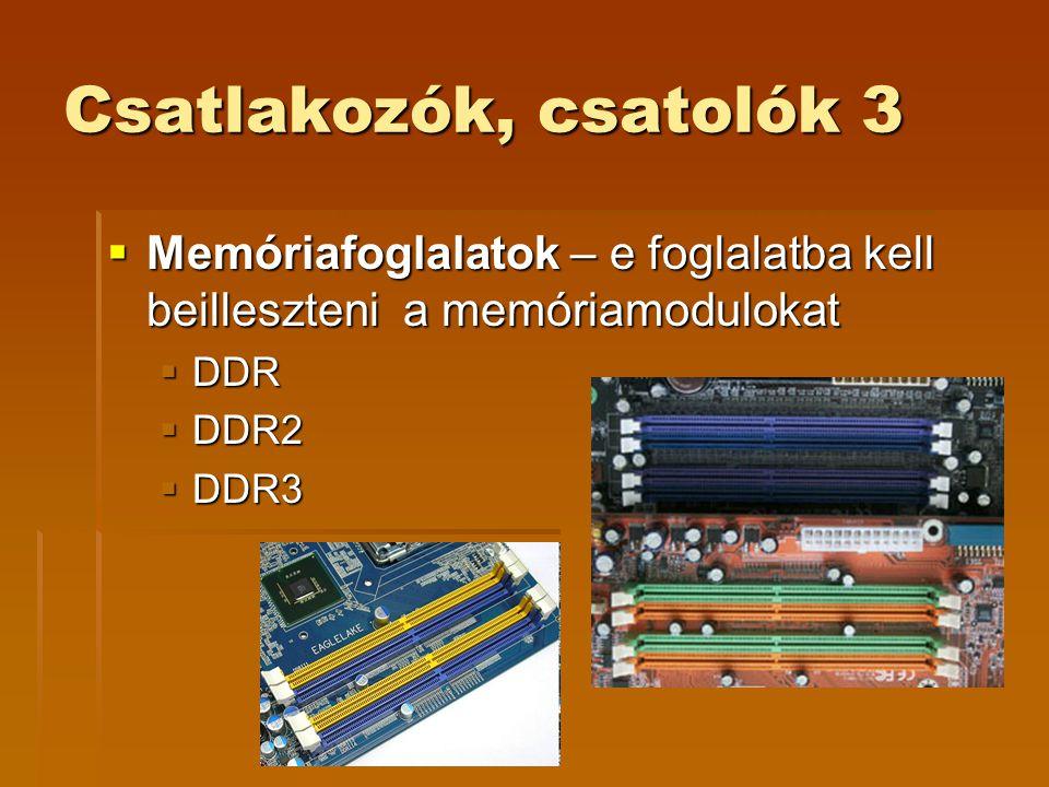 Csatlakozók, csatolók 3  Memóriafoglalatok – e foglalatba kell beilleszteni a memóriamodulokat  DDR  DDR2  DDR3