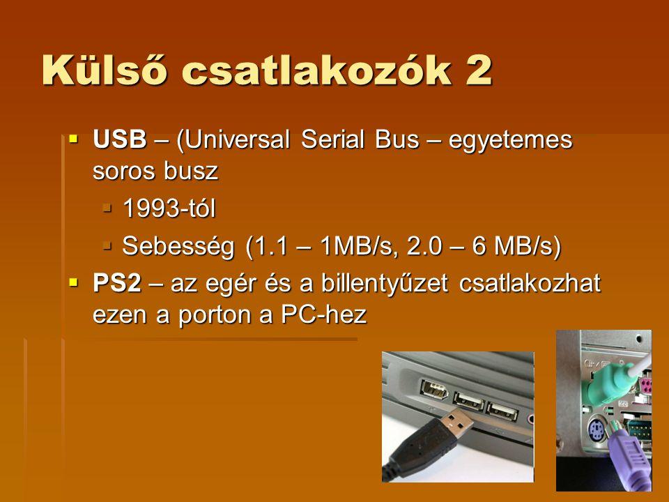 Külső csatlakozók 2  USB – (Universal Serial Bus – egyetemes soros busz  1993-tól  Sebesség (1.1 – 1MB/s, 2.0 – 6 MB/s)  PS2 – az egér és a billentyűzet csatlakozhat ezen a porton a PC-hez