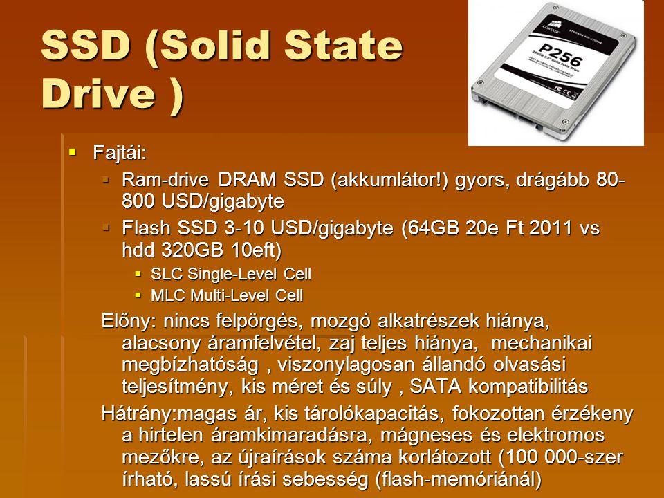 SSD (Solid State Drive )  Fajtái:  Ram-drive DRAM SSD (akkumlátor!) gyors, drágább 80- 800 USD/gigabyte  Flash SSD 3-10 USD/gigabyte (64GB 20e Ft 2011 vs hdd 320GB 10eft)  SLC Single-Level Cell  MLC Multi-Level Cell Előny: nincs felpörgés, mozgó alkatrészek hiánya, alacsony áramfelvétel, zaj teljes hiánya, mechanikai megbízhatóság, viszonylagosan állandó olvasási teljesítmény, kis méret és súly, SATA kompatibilitás Hátrány:magas ár, kis tárolókapacitás, fokozottan érzékeny a hirtelen áramkimaradásra, mágneses és elektromos mezőkre, az újraírások száma korlátozott (100 000-szer írható, lassú írási sebesség (flash-memóriánál)