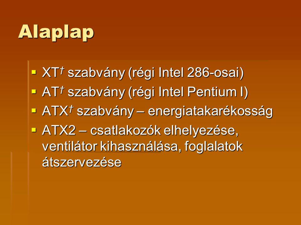 Alaplap  XT † szabvány (régi Intel 286-osai)  AT † szabvány (régi Intel Pentium I)  ATX † szabvány – energiatakarékosság  ATX2 – csatlakozók elhelyezése, ventilátor kihasználása, foglalatok átszervezése