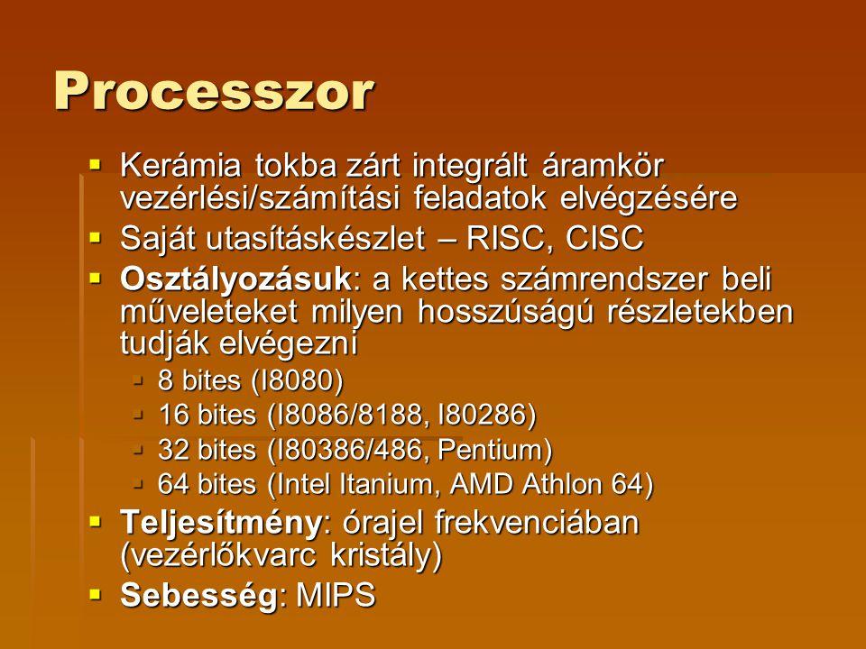 Processzor  Kerámia tokba zárt integrált áramkör vezérlési/számítási feladatok elvégzésére  Saját utasításkészlet – RISC, CISC  Osztályozásuk: a kettes számrendszer beli műveleteket milyen hosszúságú részletekben tudják elvégezni  8 bites (I8080)  16 bites (I8086/8188, I80286)  32 bites (I80386/486, Pentium)  64 bites (Intel Itanium, AMD Athlon 64)  Teljesítmény: órajel frekvenciában (vezérlőkvarc kristály)  Sebesség: MIPS