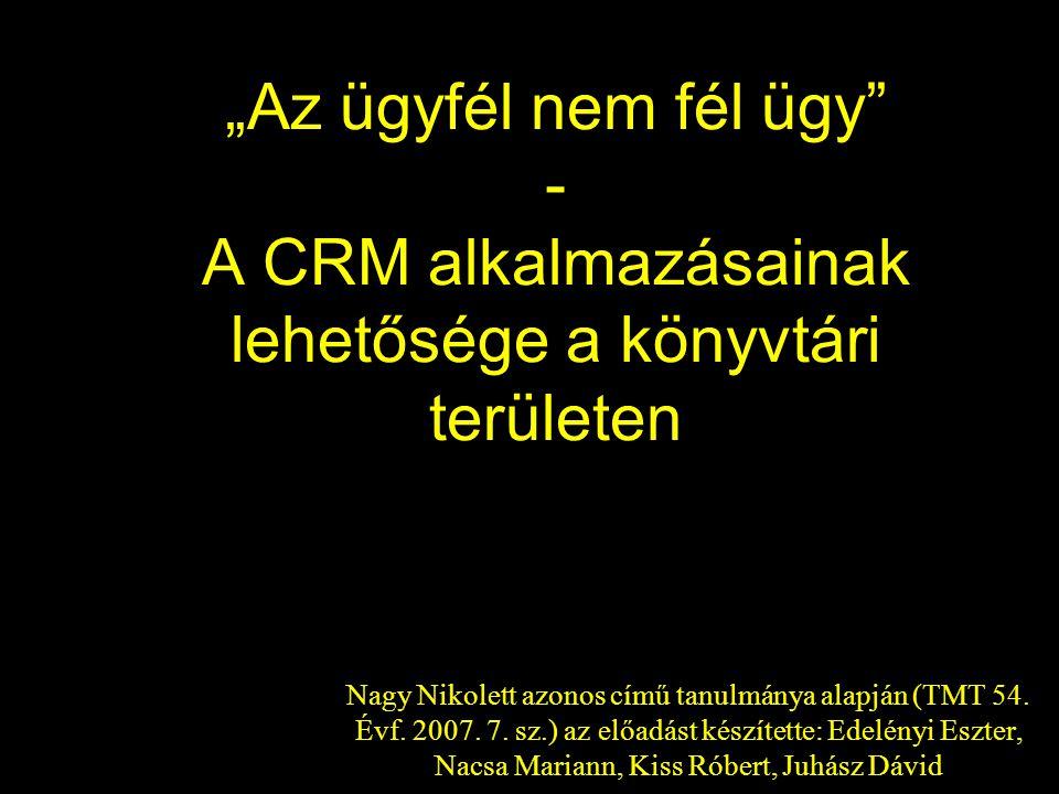 Hipotézis Adaptálni lehet, illetve kell a könyvtárakban is a gazdasági szférában már évek óta jelenlévő felhasználó- központú gondolkodást (CRM).