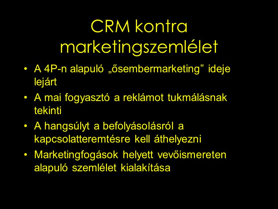 Négylépcsős marketingmodell, a CRM feladatai Határozzuk meg meglévő és lehetséges vásárlóinkat Csoportosítsuk őket szükségleteik és a vállalatnak jelentett értékeik alapján Kommunikáljunk a fogyasztókkal A termékeket, szolgáltatásokat és üzeneteket igazítsuk az egyes vevőkhöz