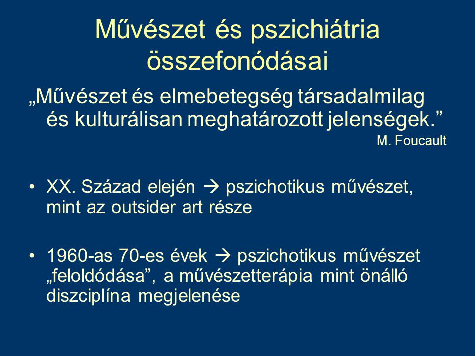 """Művészet és pszichiátria összefonódásai """"Művészet és elmebetegség társadalmilag és kulturálisan meghatározott jelenségek."""" M. Foucault XX. Század elej"""