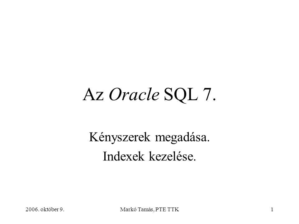 2006. október 9.Markó Tamás, PTE TTK1 Az Oracle SQL 7. Kényszerek megadása. Indexek kezelése.