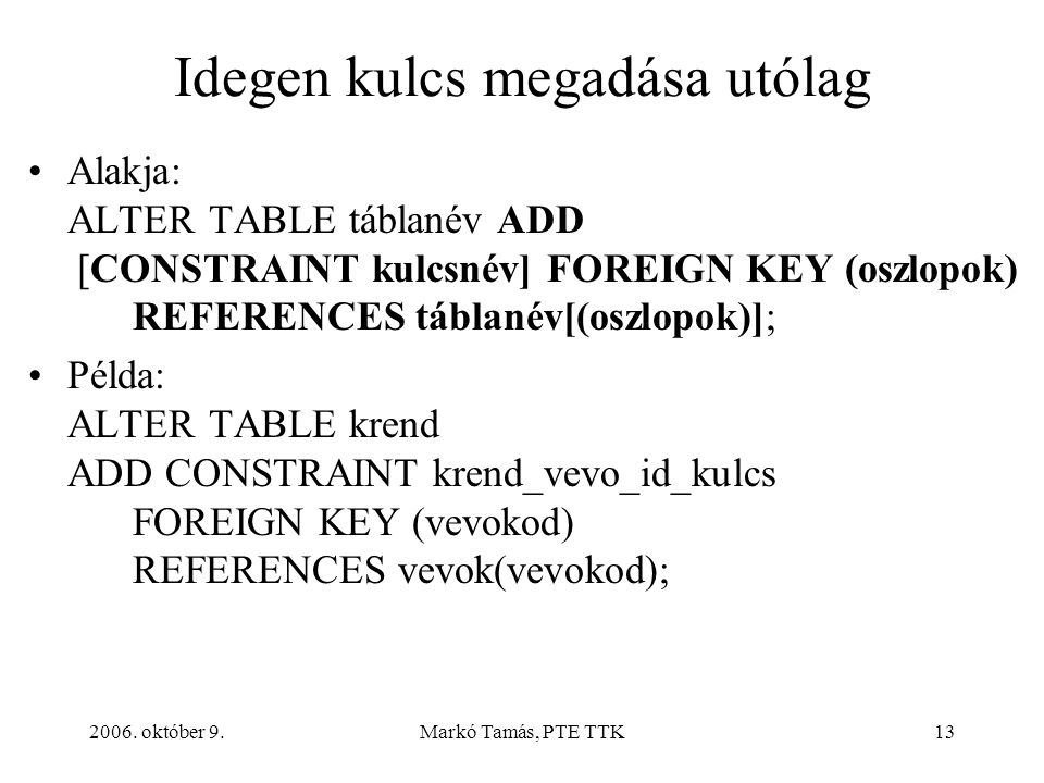 2006. október 9.Markó Tamás, PTE TTK13 Idegen kulcs megadása utólag Alakja: ALTER TABLE táblanév ADD [CONSTRAINT kulcsnév] FOREIGN KEY (oszlopok) REFE
