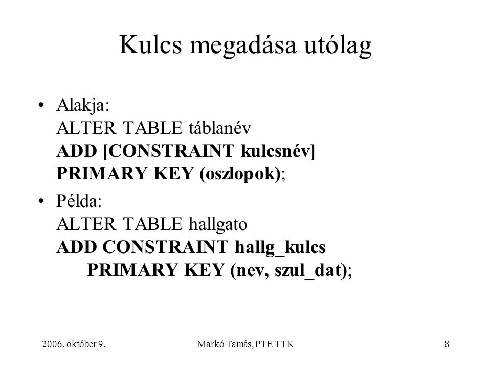 2006. október 9.Markó Tamás, PTE TTK8 Kulcs megadása utólag Alakja: ALTER TABLE táblanév ADD [CONSTRAINT kulcsnév] PRIMARY KEY (oszlopok); Példa: ALTE