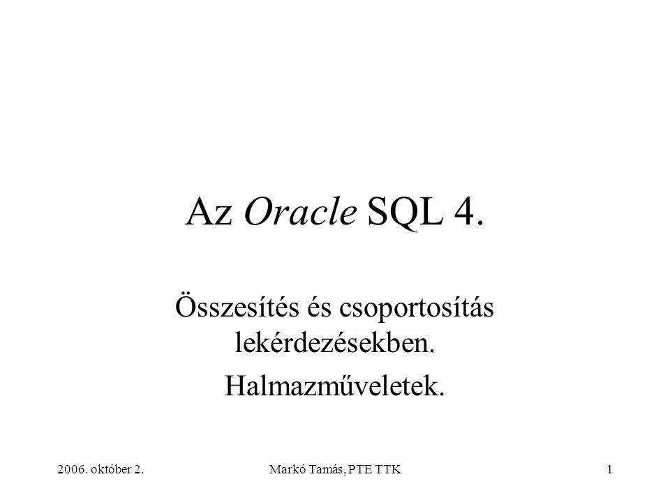 2006. október 2.Markó Tamás, PTE TTK1 Az Oracle SQL 4. Összesítés és csoportosítás lekérdezésekben. Halmazműveletek.