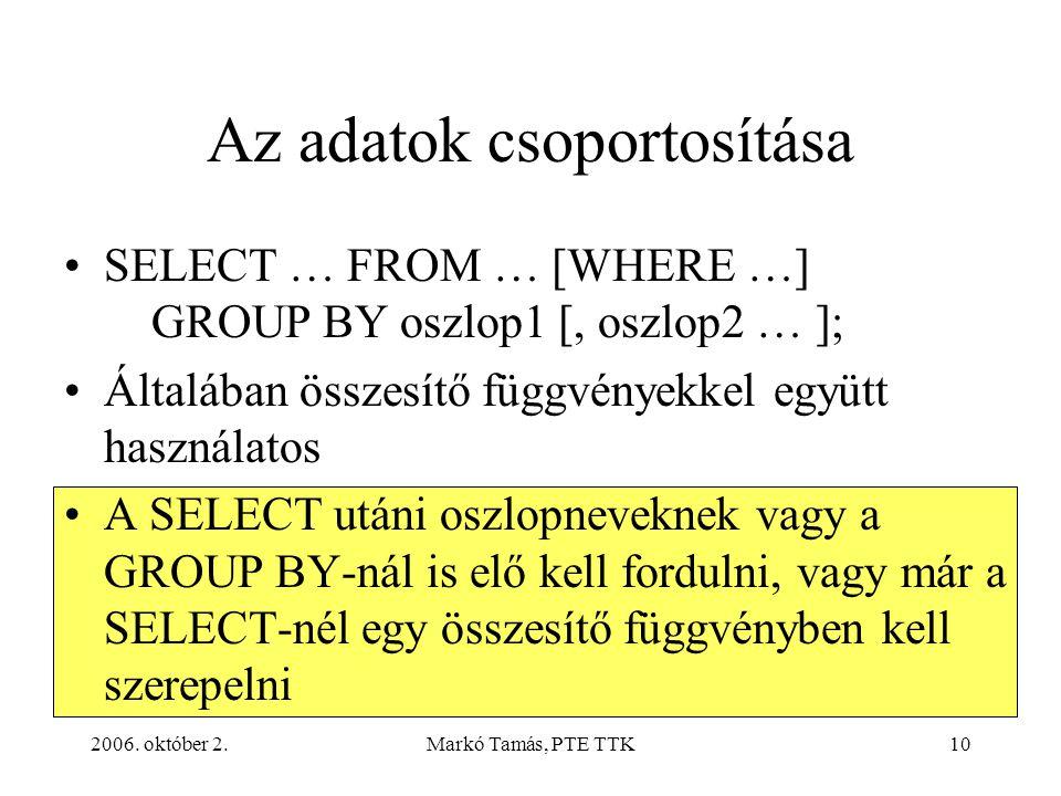 2006. október 2.Markó Tamás, PTE TTK10 Az adatok csoportosítása SELECT … FROM … [WHERE …] GROUP BY oszlop1 [, oszlop2 … ]; Általában összesítő függvén