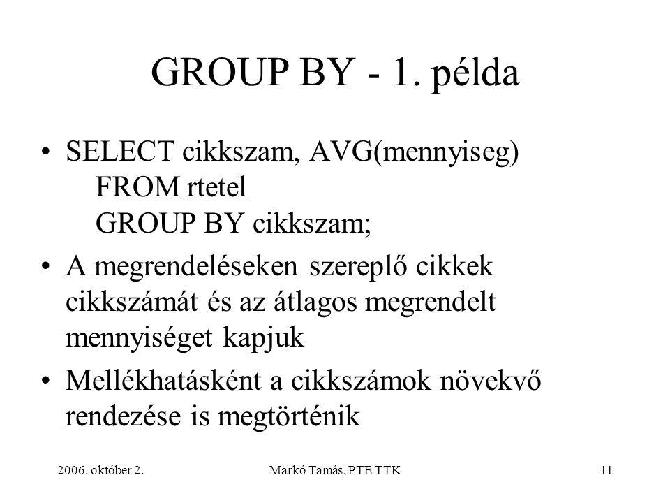 2006. október 2.Markó Tamás, PTE TTK11 GROUP BY - 1. példa SELECT cikkszam, AVG(mennyiseg) FROM rtetel GROUP BY cikkszam; A megrendeléseken szereplő c