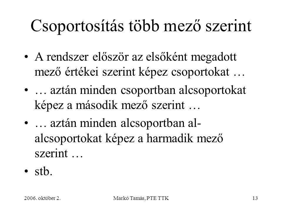 2006. október 2.Markó Tamás, PTE TTK13 Csoportosítás több mező szerint A rendszer először az elsőként megadott mező értékei szerint képez csoportokat