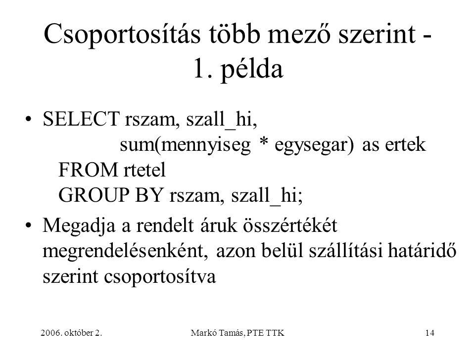 2006. október 2.Markó Tamás, PTE TTK14 Csoportosítás több mező szerint - 1. példa SELECT rszam, szall_hi, sum(mennyiseg * egysegar) as ertek FROM rtet