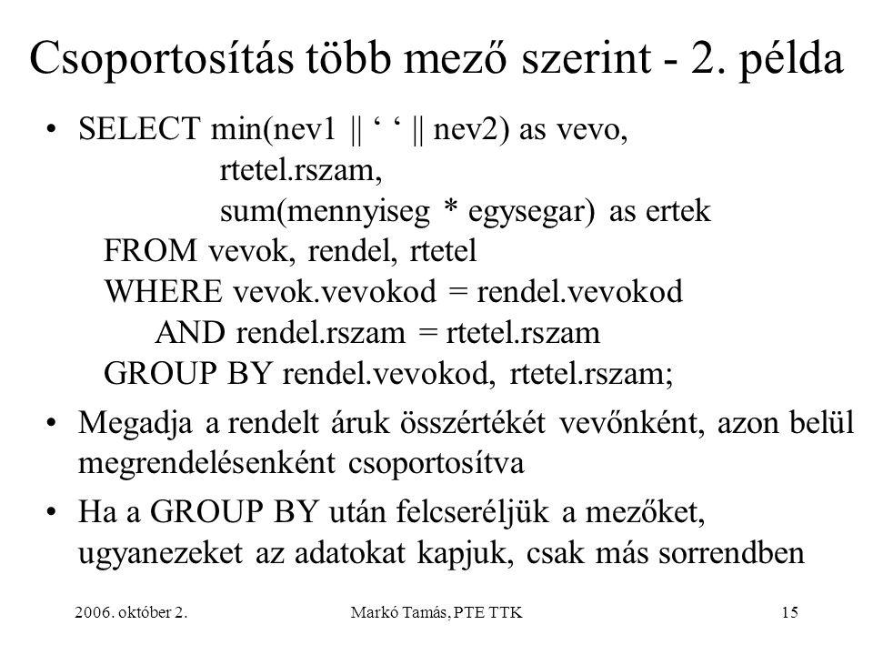 2006. október 2.Markó Tamás, PTE TTK15 Csoportosítás több mező szerint - 2. példa SELECT min(nev1 || ' ' || nev2) as vevo, rtetel.rszam, sum(mennyiseg