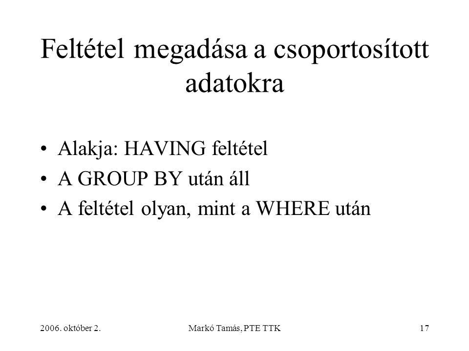 2006. október 2.Markó Tamás, PTE TTK17 Feltétel megadása a csoportosított adatokra Alakja: HAVING feltétel A GROUP BY után áll A feltétel olyan, mint