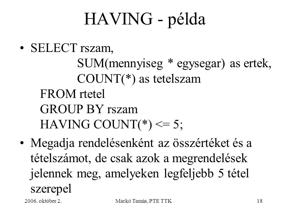 2006. október 2.Markó Tamás, PTE TTK18 HAVING - példa SELECT rszam, SUM(mennyiseg * egysegar) as ertek, COUNT(*) as tetelszam FROM rtetel GROUP BY rsz