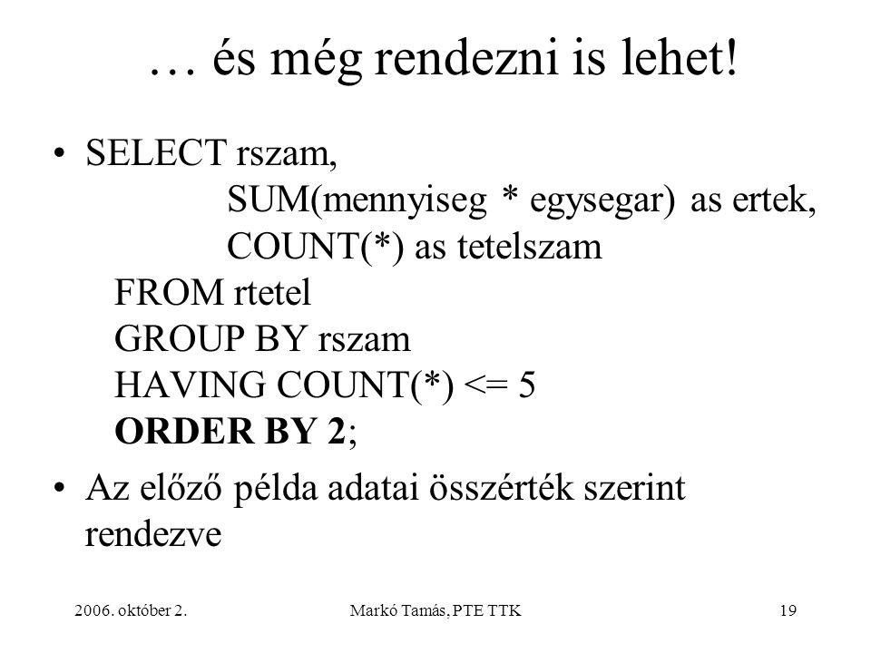 2006. október 2.Markó Tamás, PTE TTK19 … és még rendezni is lehet! SELECT rszam, SUM(mennyiseg * egysegar) as ertek, COUNT(*) as tetelszam FROM rtetel