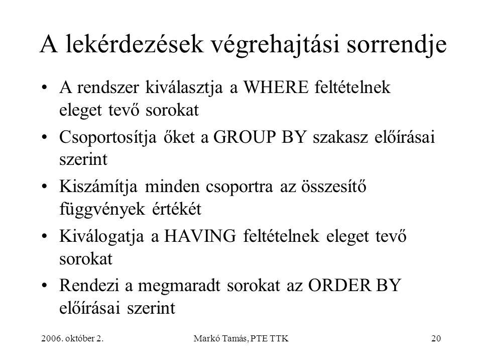 2006. október 2.Markó Tamás, PTE TTK20 A lekérdezések végrehajtási sorrendje A rendszer kiválasztja a WHERE feltételnek eleget tevő sorokat Csoportosí
