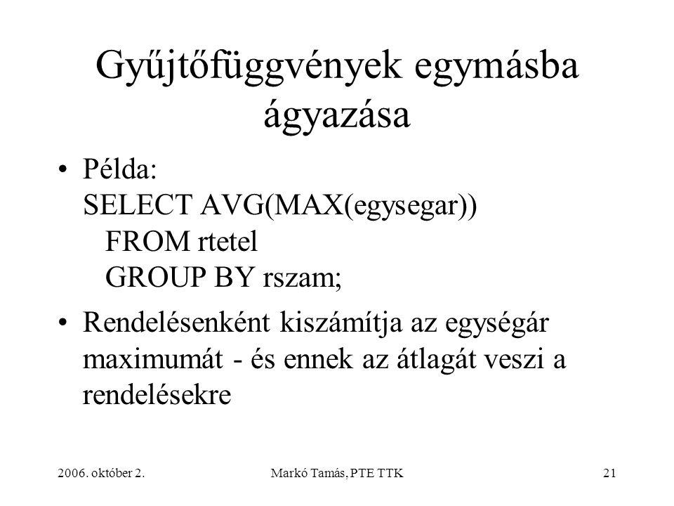 2006. október 2.Markó Tamás, PTE TTK21 Gyűjtőfüggvények egymásba ágyazása Példa: SELECT AVG(MAX(egysegar)) FROM rtetel GROUP BY rszam; Rendelésenként