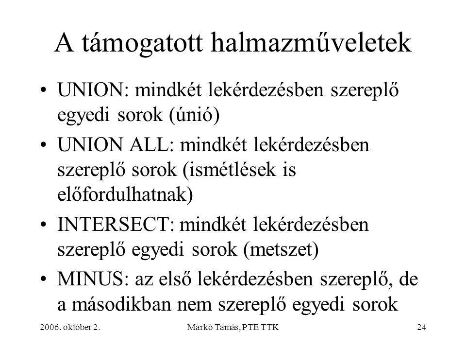 2006. október 2.Markó Tamás, PTE TTK24 A támogatott halmazműveletek UNION: mindkét lekérdezésben szereplő egyedi sorok (únió) UNION ALL: mindkét lekér