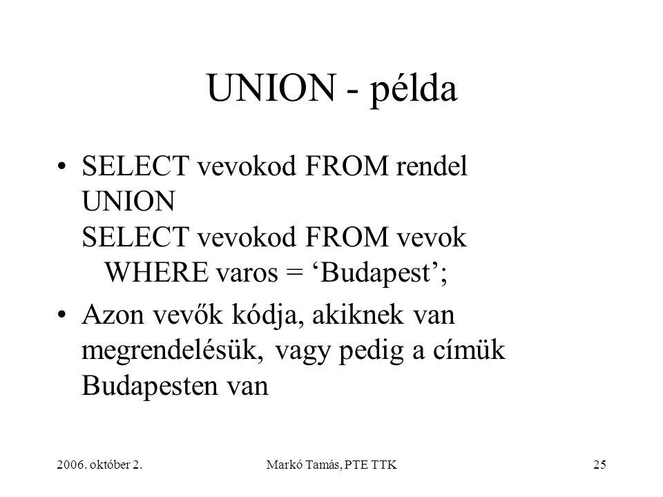 2006. október 2.Markó Tamás, PTE TTK25 UNION - példa SELECT vevokod FROM rendel UNION SELECT vevokod FROM vevok WHERE varos = 'Budapest'; Azon vevők k