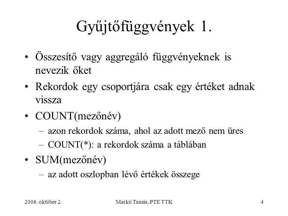 2006. október 2.Markó Tamás, PTE TTK4 Gyűjtőfüggvények 1. Összesítő vagy aggregáló függvényeknek is nevezik őket Rekordok egy csoportjára csak egy ért