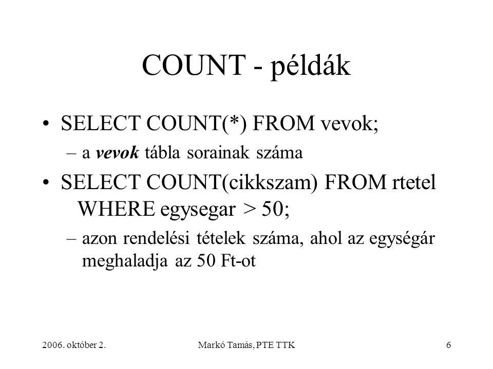 2006. október 2.Markó Tamás, PTE TTK6 COUNT - példák SELECT COUNT(*) FROM vevok; –a vevok tábla sorainak száma SELECT COUNT(cikkszam) FROM rtetel WHER