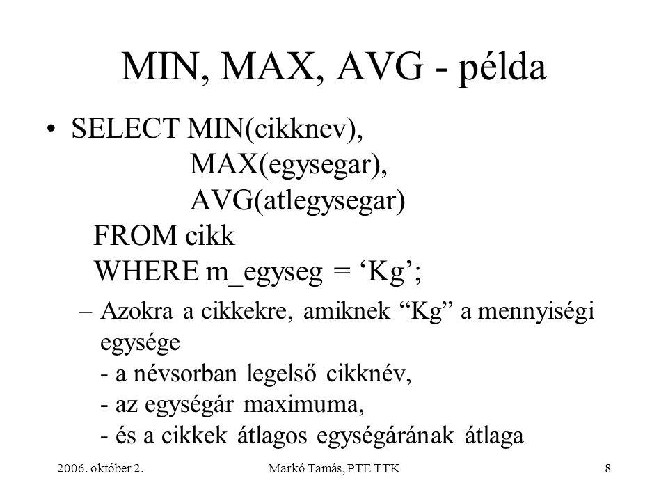 2006. október 2.Markó Tamás, PTE TTK8 MIN, MAX, AVG - példa SELECT MIN(cikknev), MAX(egysegar), AVG(atlegysegar) FROM cikk WHERE m_egyseg = 'Kg'; –Azo
