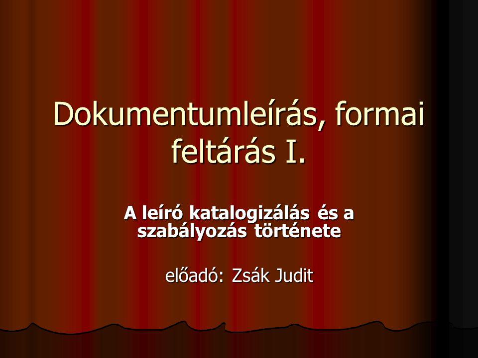 Dokumentumleírás, formai feltárás I. A leíró katalogizálás és a szabályozás története előadó: Zsák Judit