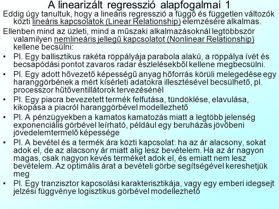 A linearizált regresszió alapfogalmai 2 Mindezek a jelenségek linearizált regresszióval (Linearized Regression) modellezhetők: Egy nemlineáris összefüggést valamilyen matematikai transzformációval vagy változócserével lineárissá teszek A lineáris összefüggés paramétereit a legisebb négyzetek módszerével megbecsülöm Ezekből az együtthatókból – a korábban alkalmazott matematikai transzformációt megfordítva – visszaszámoljuk a nemlineáris összefüggés paramétereit.