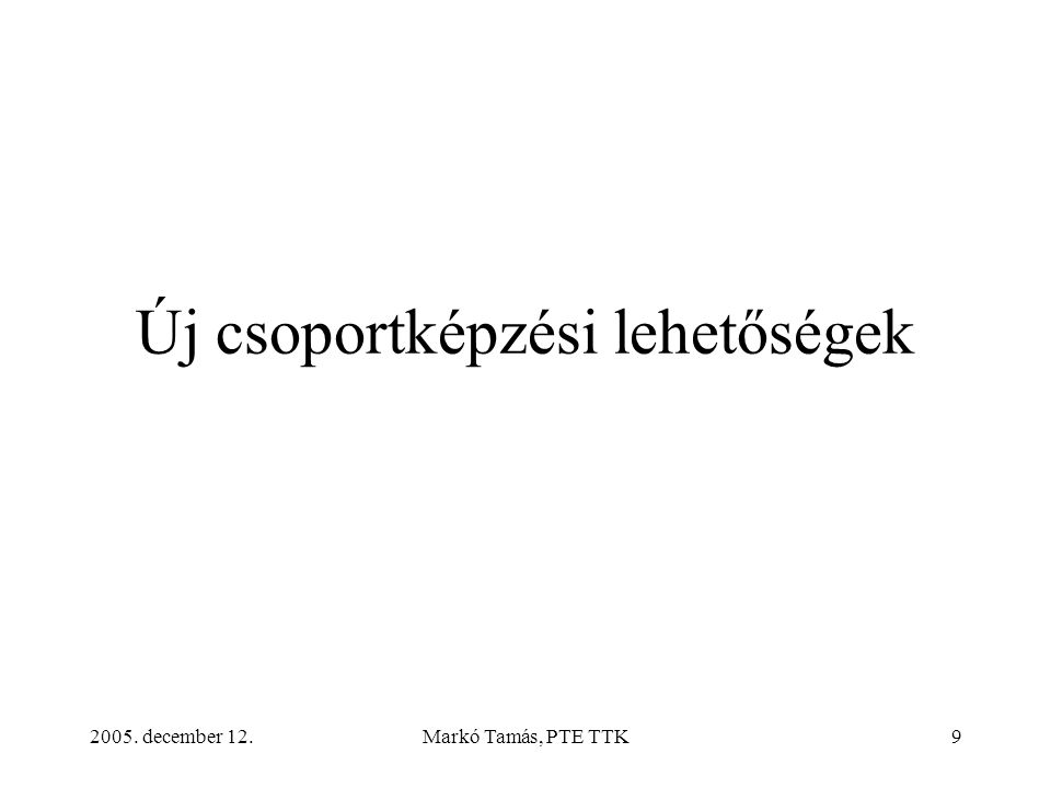 2005. december 12.Markó Tamás, PTE TTK9 Új csoportképzési lehetőségek