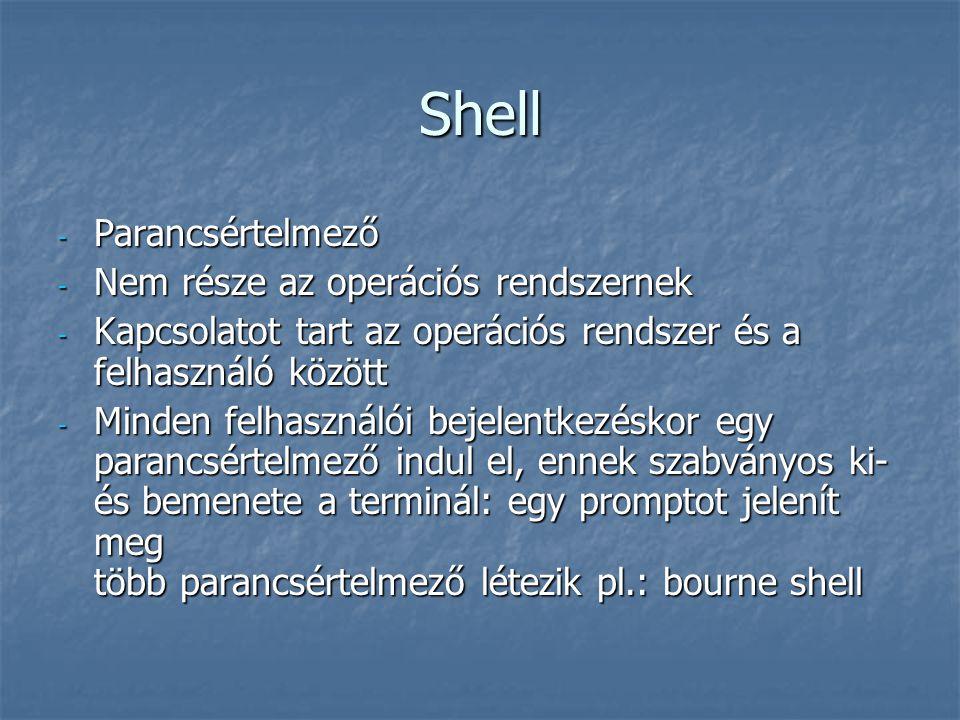 Shell - Parancsértelmező - Nem része az operációs rendszernek - Kapcsolatot tart az operációs rendszer és a felhasználó között - Minden felhasználói b