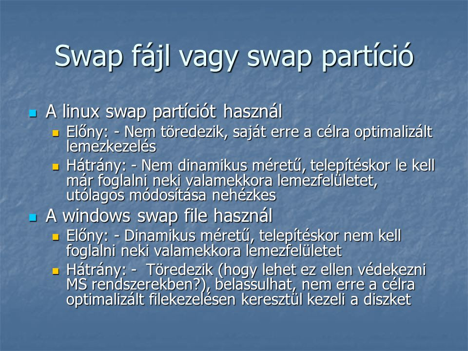 Swap fájl vagy swap partíció A linux swap partíciót használ A linux swap partíciót használ Előny: - Nem töredezik, saját erre a célra optimalizált lem