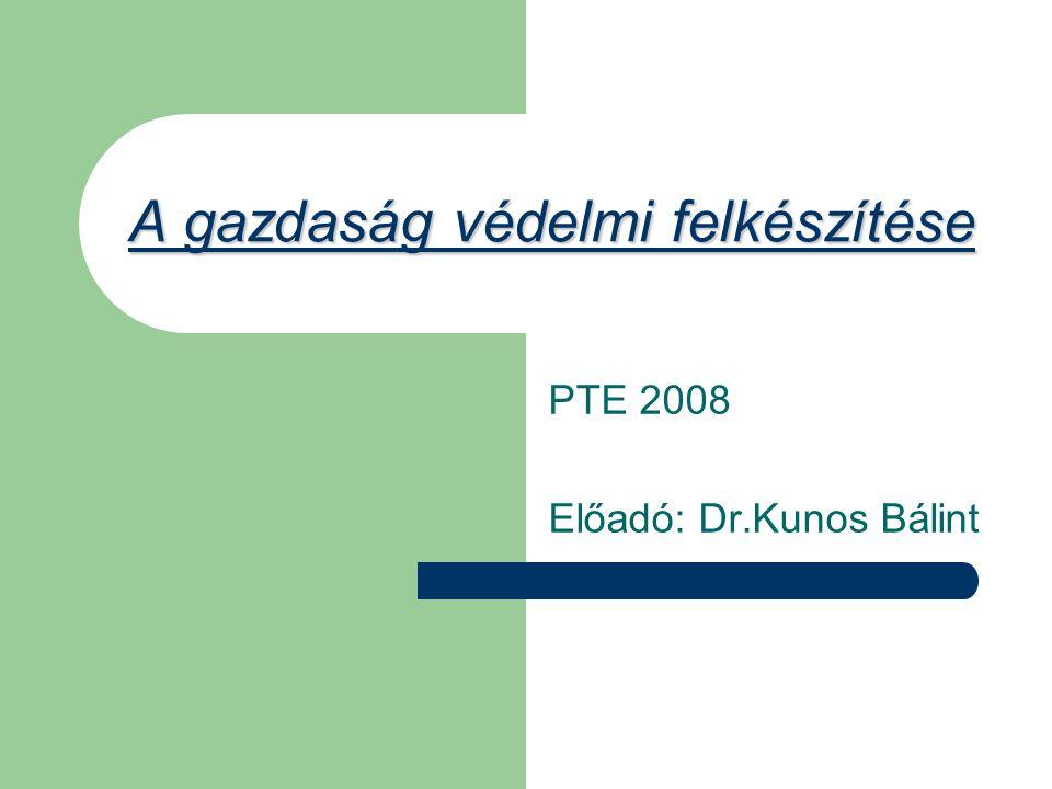 A gazdaság védelmi felkészítése PTE 2008 Előadó: Dr.Kunos Bálint